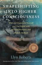 Shapeshifting into Higher Consciousness: Heal and Transform Yourself and Our World with Ancient Shamanic and Modern Methods - Heal and Transform Yourself and Our World with Ancient Shamanic and Modern Methods ebook by Llyn Roberts