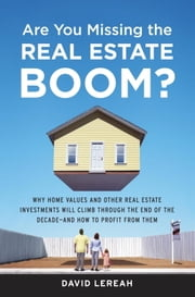 Are You Missing the Real Estate Boom? - The Boom Will Not Bust and Why Property Values Will Continue to Climb Through the End of the Decade - And How to Profit From Them ebook by David Lereah