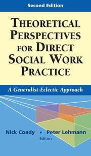 Theoretical Perspectives for Direct Social Work Practice - A Generalist-Eclectic Approach, Second Edition ebook by Nick Coady, PhD,Peter Lehmann, PhD, LCSW