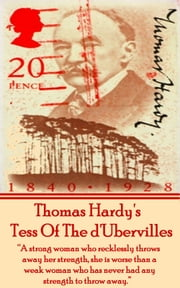 "Tess Of The d'Ubervilles - ""A strong woman who recklessly throws away her strength, she is worse than a weak woman who has never had any strength to throw away."" ebook by Thomas Hardy"