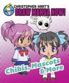 Chibis, Mascots, and More: Christopher Hart's Draw Manga Now! ebook by Christopher Hart