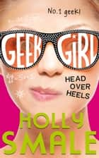 Head Over Heels (Geek Girl, Book 5) ebook by Holly Smale