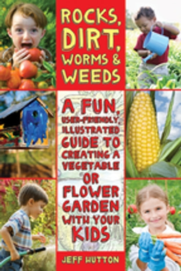 Rocks, Dirt, Worms & Weeds - A Fun, User-Friendly, Illustrated Guide to Creating a Vegetable or Flower Garden with Your Kids ebook by Jeff Hutton