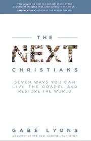 The Next Christians - Seven Ways You Can Live the Gospel and Restore the World ebook by Gabe Lyons