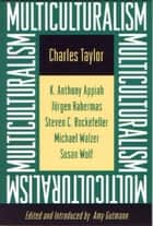 Multiculturalism ebook by Charles Taylor,Kwame Anthony Appiah,Amy Gutmann,Jürgen Habermas,Stephen C. Rockefeller,Michael Walzer,Susan Wolf