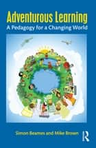 Adventurous Learning - A Pedagogy for a Changing World ebook by Simon Beames, Mike Brown