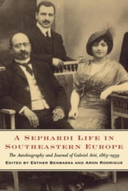 A Sephardi Life in Southeastern Europe: The Autobiography and Journals of Gabriel Arié, 1863-1939 ebook by Benbassa, Esther