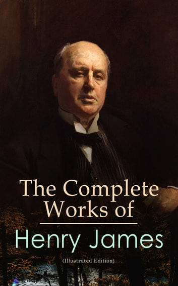 The Complete Works of Henry James (Illustrated Edition) - Novels, Short Stories, Plays, Travel Books, Biographies, Literary Essays & Autobiographical Writings ebook by Henry James
