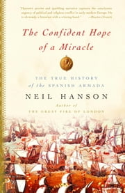 The Confident Hope of a Miracle - The True Story of the Spanish Armada ebook by Neil Hanson