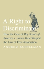 Right to Discriminate?: How the Case of Boy Scouts of America V. James Dale Warped the Law of Free Association ebook by Koppelman, Andrew
