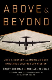 Above and Beyond - John F. Kennedy and America's Most Dangerous Cold War Spy Mission ebook by Casey Sherman, Michael J. Tougias
