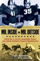 Mr. Inside and Mr. Outside - World War II, Army's Undefeated Teams, and College Football's Greatest Backfield Duo ebook by Jack Cavanaugh, Pete Dawkins