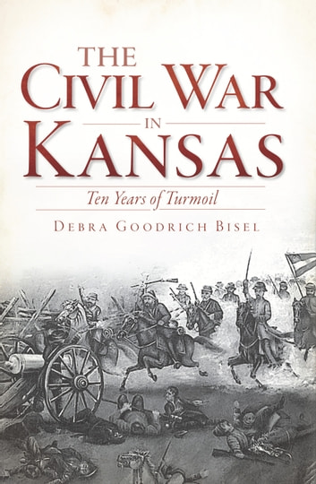 The Civil War in Kansas: Ten Years of Turmoil ebook by Debra Goodrich Bisel