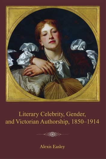 Literary Celebrity, Gender, and Victorian Authorship, 1850–1914 ebook by Alexis Easley