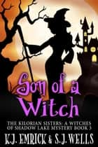 Son of a Witch - The Kilorian Sisters: A Witches of Shadow Lake Mystery, #3 ebook by K.J. Emrick, S. Joseph Wells