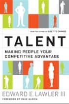 Talent - Making People Your Competitive Advantage ebook by Edward E. Lawler III, Dave Ulrich