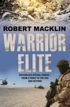 Warrior Elite - Australias special forces  from Z Force and the SAS to the wars of the future ebook by Robert Macklin