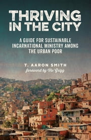 Thriving in the City - A Guide to Sustainable Incarnational Ministry Among the Urban Poor ebook by T. Aaron Smith,Viv Grigg