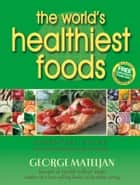 The World's Healthiest Foods - Essential Guide for the Healthiest Way of Eating ebook by George Mateljan