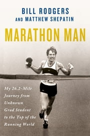 Marathon Man - My 26.2-Mile Journey from Unknown Grad Student to the Top of the Running World ebook by Bill Rodgers, Matthew Shepatin