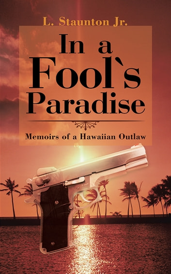 In a Fool's Paradise - Memoirs of a Hawaiian Outlaw ebook by L. Staunton Jr.