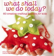 What Shall We Do Today? - 60 creative crafting projects for kids ebook by Catherine Woram