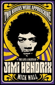 Two Riders Were Approaching: The Life & Death of Jimi Hendrix - The Life & Death of Jimi Hendrix eBook by Mick Wall