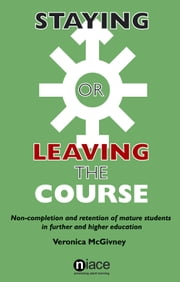 Staying or Leaving the Course: Non-Completion and Retention of Mature Students in Further and Higher Education ebook by Veronica McGivney