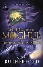 Empire of the Moghul: Traitors in the Shadows ebook by Alex Rutherford