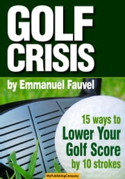 GOLF CRISIS - How to Lower Your Score by 10 Strokes ebook by Emmanuel Fauvel
