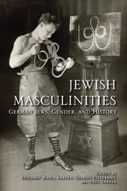 Jewish Masculinities - German Jews, Gender, and History ebook by Benjamin Maria Baader,Sharon Gillerman,Paul Lerner