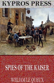 Spies of the Kaiser: Plotting the Downfall of England ebook by William Le Queux