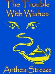 The Trouble With Wishes ebook by Anthea Strezze