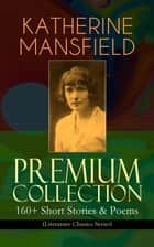 KATHERINE MANSFIELD Premium Collection: 160+ Short Stories & Poems (Literature Classics Series) - The Complete Short Stories and Poetry of Katherine Mansfield: Bliss, The Garden Party, The Dove's Nest, Something Childish, In a German Pension, The Aloe, Poems at the Villa Pauline, Child Verses... ebook by Katherine Mansfield