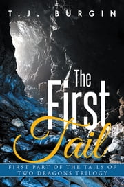 The First Tail - First Part of the Tails of Two Dragons Trilogy ebook by T.J. Burgin