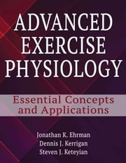 Advanced Exercise Physiology - Essential Concepts and Applications ebook by Jonathan K. Ehrman, Dennis Kerrigan, Steven Keteyian