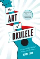 The Art of Ukulele - An Essential Handbook for Players and Performers ebook by Ralph Shaw, J. Chalmers  Doane, Paul  Casper,...