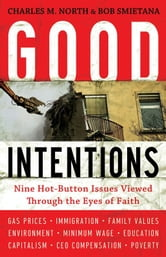 Good Intentions - Nine Hot-Button Issues Viewed Through the Eyes of Faith ebook by Charles M. North,Robert Smietana