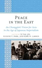 Peace in the East - An Chunggun's Vision for Asia in the Age of Japanese Imperialism ebook by Yi Tae-Jin, Eugene Y. Park, Kirk W. Larsen,...