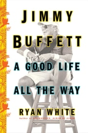 Jimmy Buffett - A Good Life All the Way ebook by Ryan White