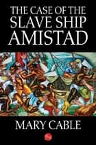 The Case of the Slave Ship Amistad ebook by Mary Cable