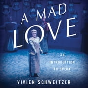 A Mad Love - An Introduction to Opera audiobook by Vivien Schweitzer