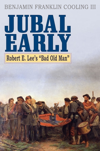 Jubal Early - Robert E. Lee's Bad Old Man ebook by Benjamin Franklin Cooling III