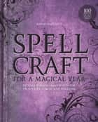 Spellcraft for a Magical Year - Rituals and Enchantments for Prosperity, Power, and Fortune ebook by Sarah Bartlett