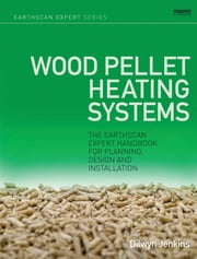 Wood Pellet Heating Systems - The Earthscan Expert Handbook on Planning, Design and Installation ebook by Dilwyn Jenkins