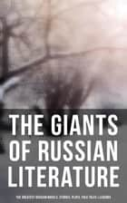 The Giants of Russian Literature: The Greatest Russian Novels, Stories, Plays, Folk Tales & Legends - 110+ Titles in One Volume: Crime and Punishment, War and Peace, Uncle Vanya… ebook by Fyodor Dostoevsky, Leo Tolstoy, Nikolai Gogol,...