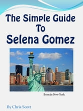 The Simple Guide To Selena Gomez ebook by Chris Scott