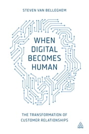When Digital Becomes Human - The Transformation of Customer Relationships ebook by Steven Van Belleghem