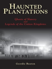 Haunted Plantations - Ghosts of Slavery and Legends of the Cotton Kingdoms ebook by Geordie Buxton