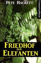 Friedhof der Elefanten - Cassiopeiapress Spannung eBook by Pete Hackett